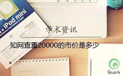 知网查重20000的市价是多少
