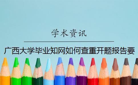 广西大学毕业知网如何查重?开题报告要查吗?