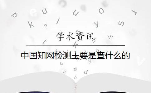 中国知网检测主要是查什么的