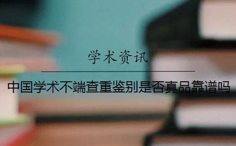 中国学术不端查重鉴别是否真品靠谱吗