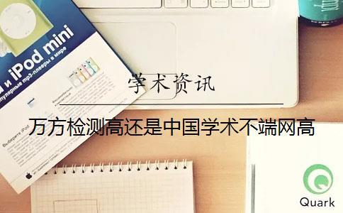 万方检测高还是中国学术不端网高