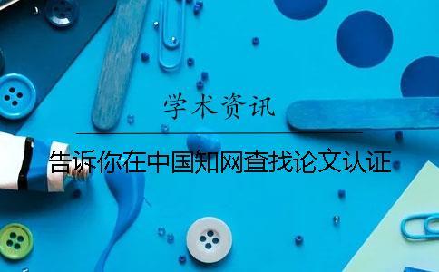 告诉你在中国知网查找论文认证
