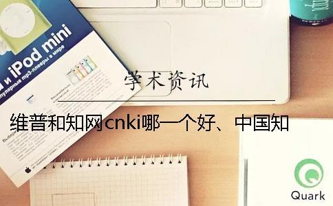 维普和知网cnki哪一个好、中国知网、万方和维普三者的区别是什么