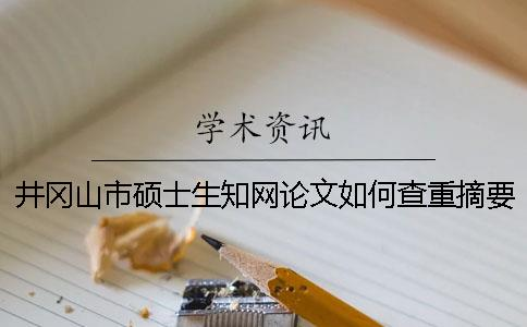 井冈山市硕士生知网论文如何查重?摘要查重吗?