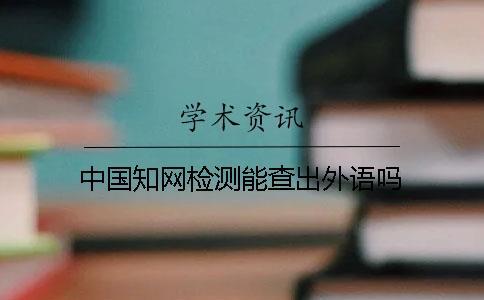 中国知网检测能查出外语吗