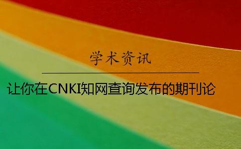 让你在CNKI知网查询发布的期刊论文