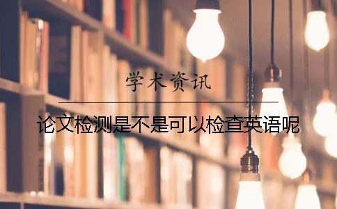 论文检测是不是可以检查英语呢?