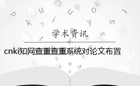 cnki知网查重查重系统对论文布置格式要求