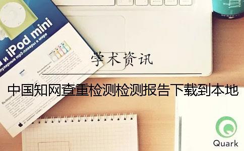 中国知网查重检测检测报告下载到本地是不是真地鉴定