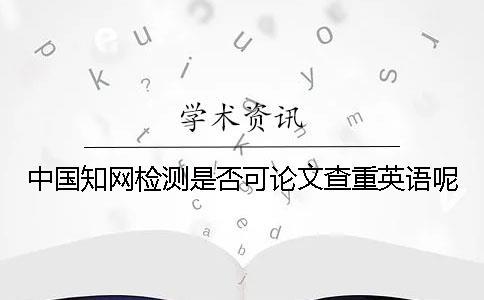 中国知网检测是否可论文查重英语呢?