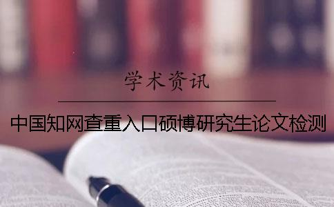 中国知网查重入口硕博研究生论文检测系统