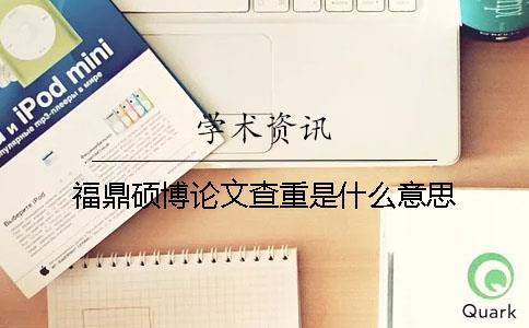 福鼎硕博论文查重是什么意思