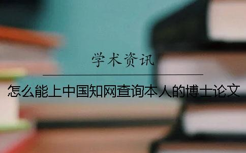 怎么能上中国知网查询本人的博士论文