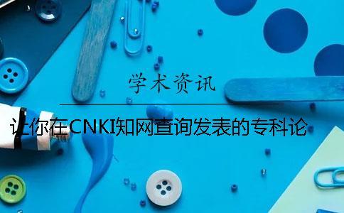 让你在CNKI知网查询发表的专科论文