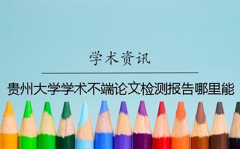 贵州大学学术不端论文检测报告哪里能官网验证真伪?