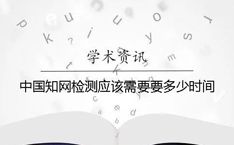 中国知网检测应该需要要多少时间