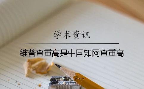 维普查重高是中国知网查重高