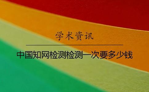 中国知网检测检测一次要多少钱