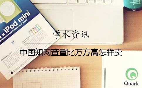 中国知网查重比万方高怎样卖