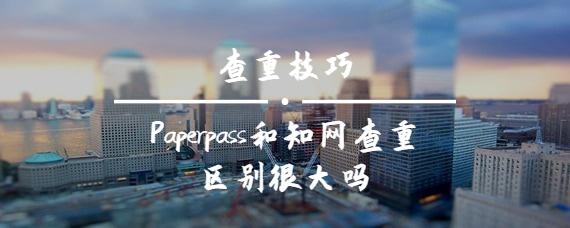 Paperpass和知网查重区别很大吗