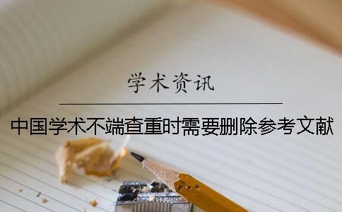 中国学术不端查重时需要删除参考文献吗?