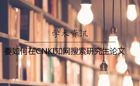 要如何在CNKI知网搜索研究生论文认证