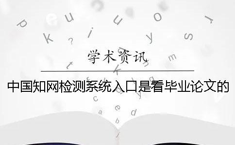 中国知网检测系统入口是看毕业论文的字量是字符数?