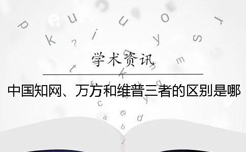中国知网、万方和维普三者的区别是哪一个??