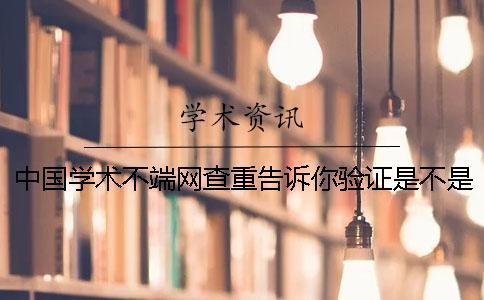 中国学术不端网查重告诉你验证是不是真地?