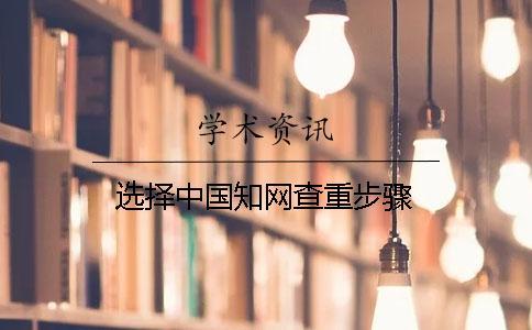 选择中国知网查重步骤