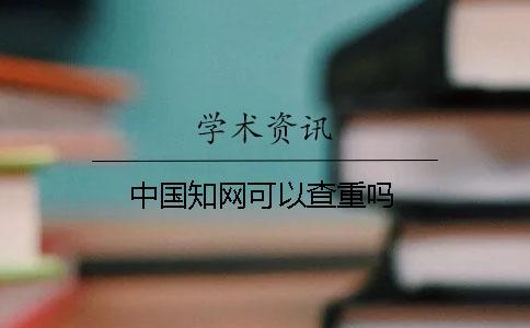 中国知网可以查重吗