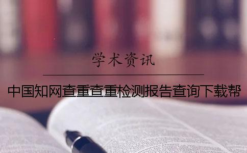 中国知网查重查重检测报告查询下载帮你如何鉴别是不是假