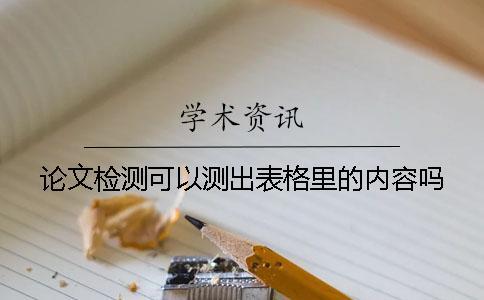 论文检测可以测出表格里的内容吗?