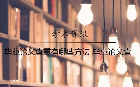 毕业论文查重有哪些方法? 毕业论文查重上传哪些部分