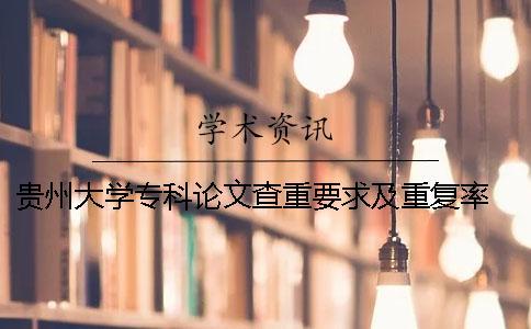 贵州大学专科论文查重要求及重复率 贵州大学论文查重率2019