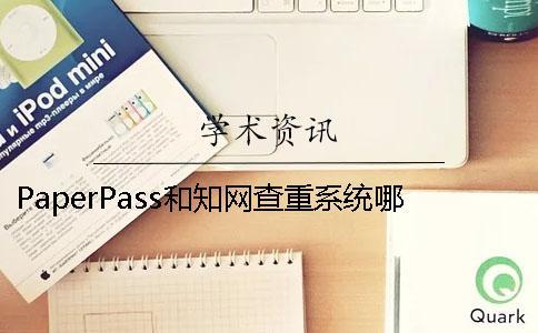 PaperPass和知网查重系统哪个好 查重知网严格还是paperpass严格