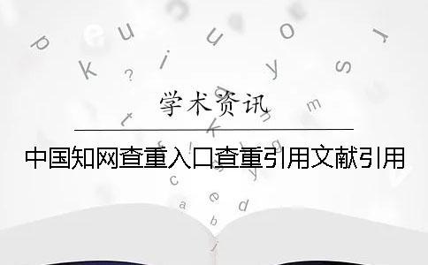 中国知网查重入口查重引用文献引用