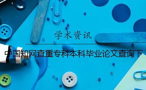 中国知网查重专科本科毕业论文查询下载报告文档怎样官网验证是否正品