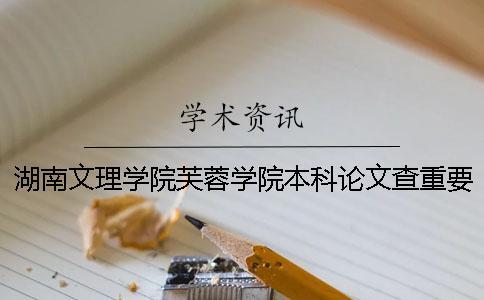 湖南文理学院芙蓉学院本科论文查重要求及重复率 湖南文理学院芙蓉学院升本科有希望吗