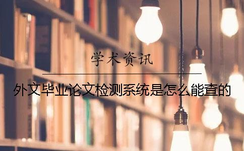 外文毕业论文检测系统是怎么能查的