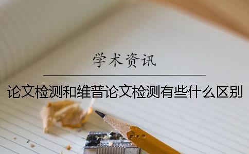 论文检测和维普论文检测有些什么区别?