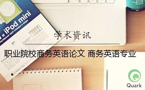 职业院校商务英语论文 商务英语专业可以写哪些主题的论文