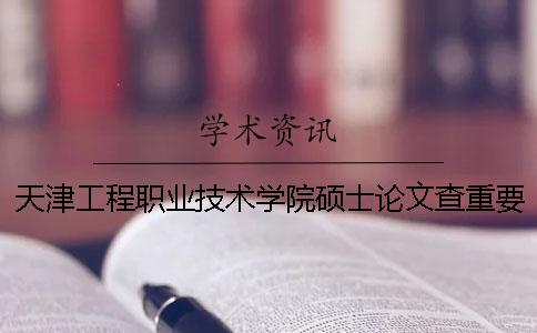 天津工程职业技术学院硕士论文查重要求及重复率