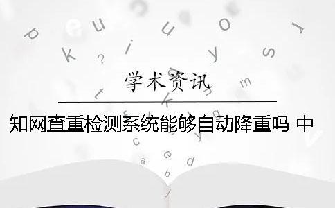 知网查重检测系统能够自动降重吗? 中国知网查重检测系统
