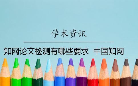 知网论文检测有哪些要求 ? 中国知网的论文格式有哪些