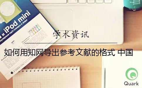如何用知网导出参考文献的格式? 中国知网默认的参考文献导出格式是哪种
