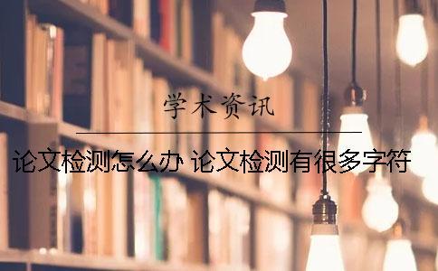 论文检测怎么办? 论文检测有很多字符怎么办