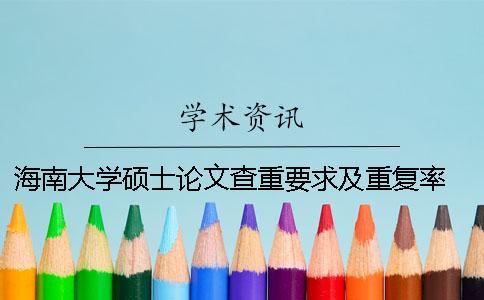 海南大学硕士论文查重要求及重复率 海南大学硕士论文格式