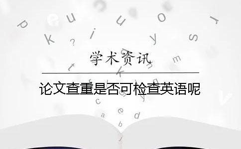 论文查重是否可检查英语呢?