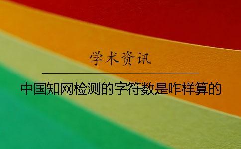 中国知网检测的字符数是咋样算的?